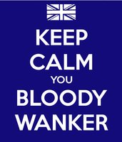 Keep Calm You Bloody Wanker